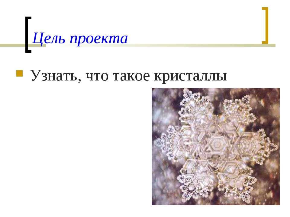 Цель проекта Узнать, что такое кристаллы