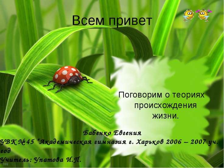 Всем привет Поговорим о теориях происхождения жизни. Бабенко Евгения УВК № 45...