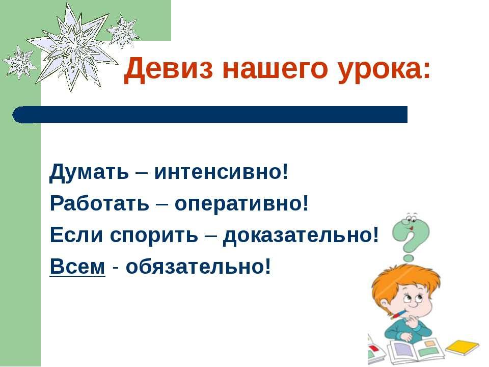 Девиз нашего урока: Думать – интенсивно! Работать – оперативно! Если спорить ...