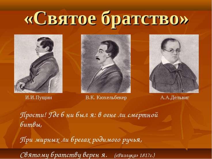 «Святое братство» В.К. Кюхельбекер А.А.Дельвиг И.И.Пущин Прости! Где б ни был...