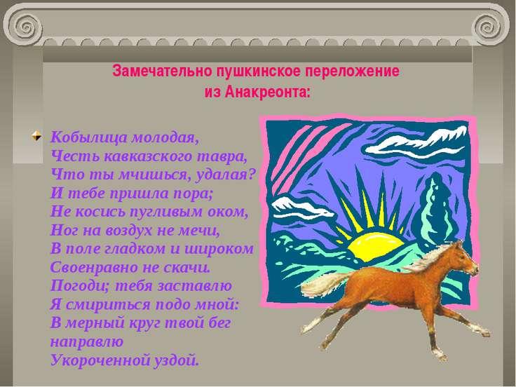 Замечательно пушкинское переложение из Анакреонта: Кобылица молодая, Честь ка...