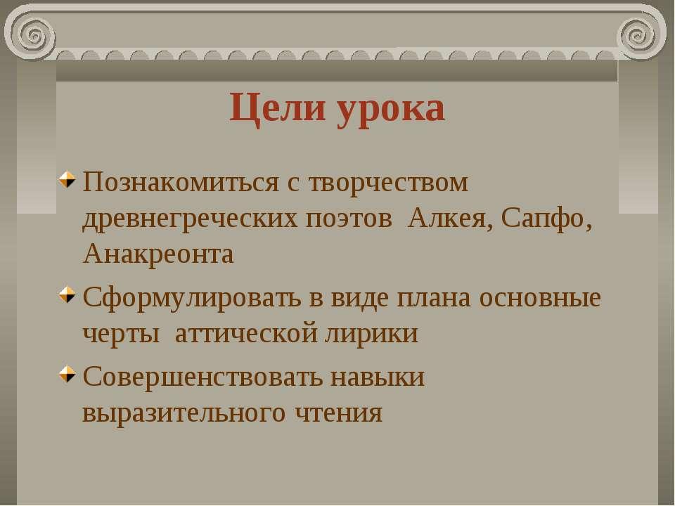 Цели урока Познакомиться с творчеством древнегреческих поэтов Алкея, Сапфо, А...