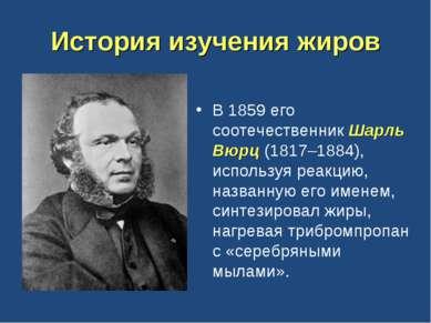 История изучения жиров В 1859 его соотечественник Шарль Вюрц (1817–1884), исп...
