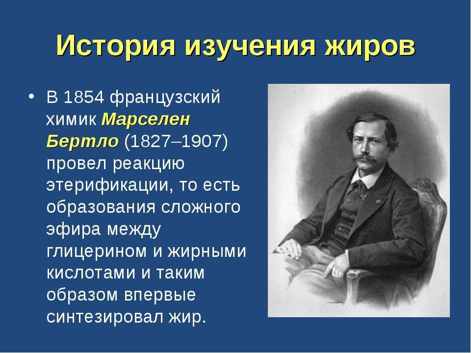 История изучения жиров В 1854 французский химик Марселен Бертло (1827–1907) п...