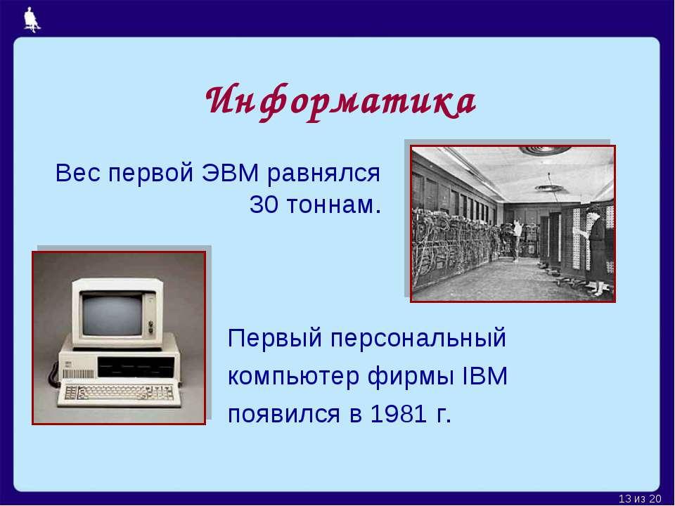 Информатика Первый персональный компьютер фирмы IBM появился в 1981 г. Вес пе...