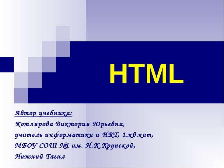 HTML Автор учебника: Котлярова Виктория Юрьевна, учитель информатики и ИКТ, 1...