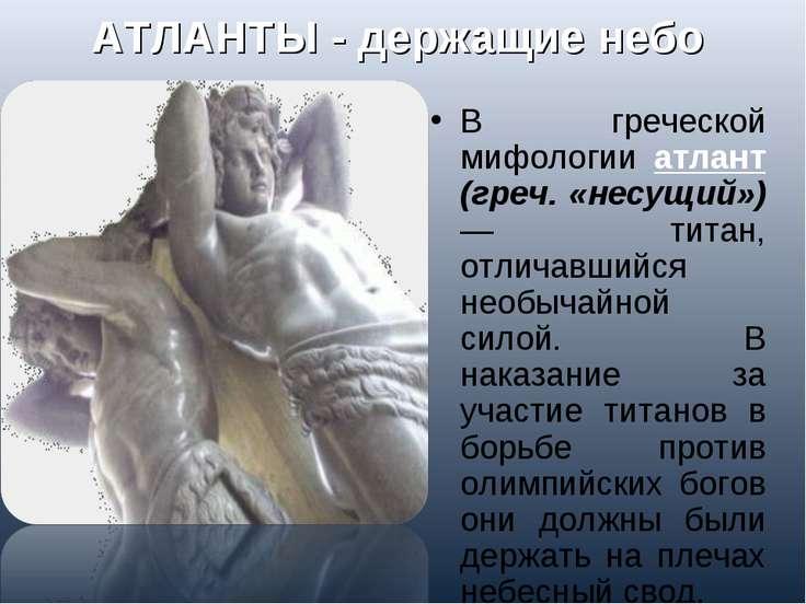 АТЛАНТЫ - держащие небо В греческой мифологии атлант (греч. «несущий») — тита...