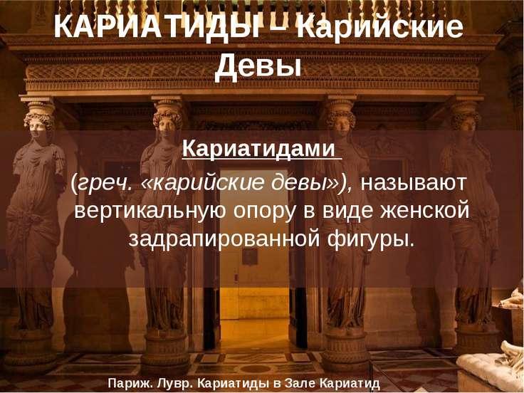КАРИАТИДЫ – Карийские Девы Кариатидами (греч. «карийские девы»), называют вер...