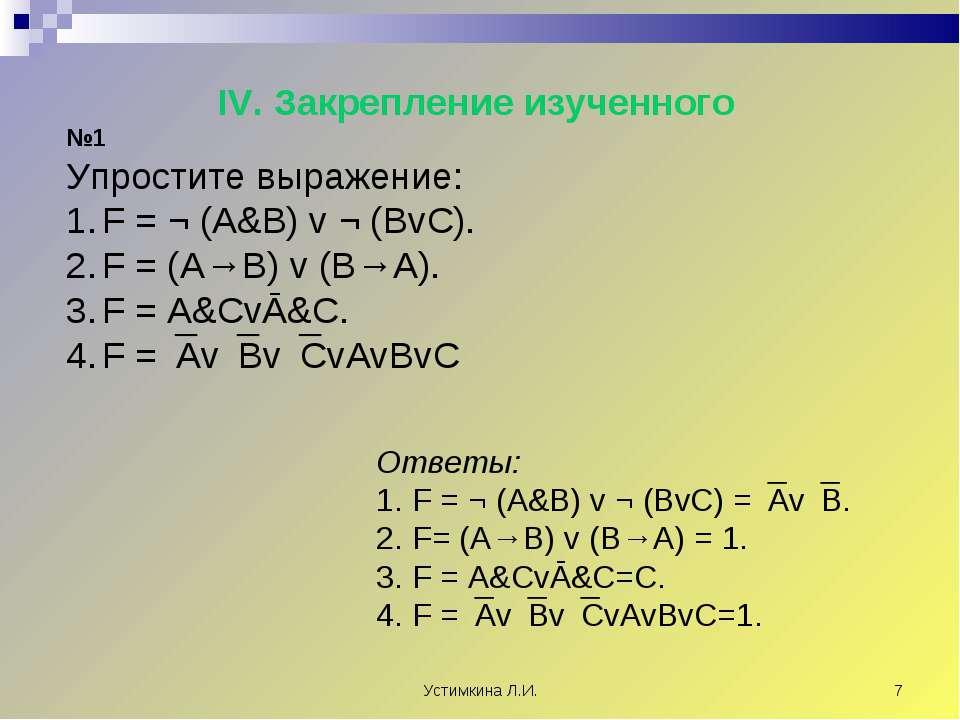 Устимкина Л.И. * IV. Закрепление изученного №1 Упростите выражение: F = ¬ (A&...