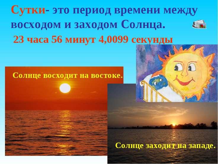 Сутки- это период времени между восходом и заходом Солнца. 23 часа 56 минут 4...