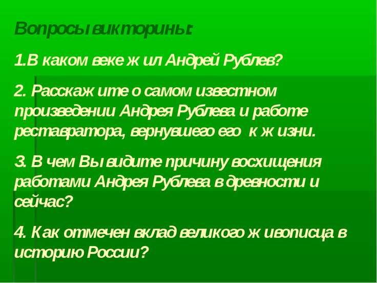 Вопросы викторины: 1.В каком веке жил Андрей Рублев? 2. Расскажите о самом из...