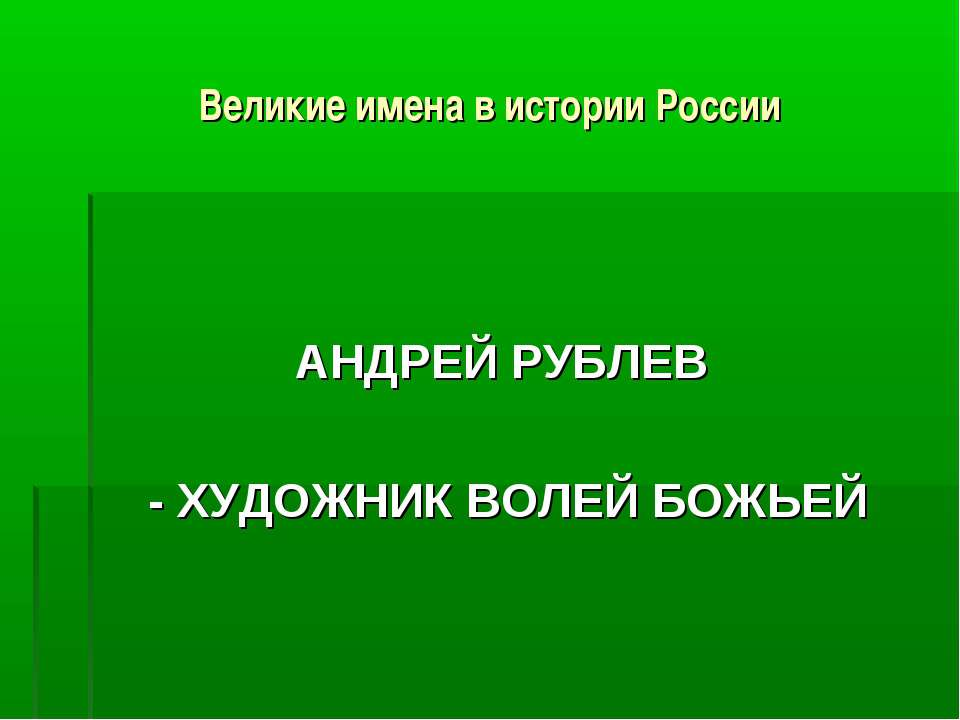 Великие имена в истории России АНДРЕЙ РУБЛЕВ - ХУДОЖНИК ВОЛЕЙ БОЖЬЕЙ