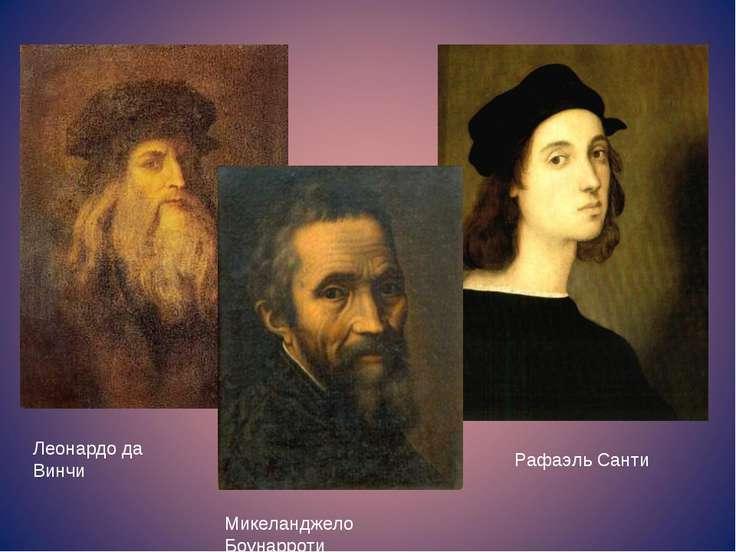 Леонардо да Винчи Рафаэль Санти Микеланджело Боунарроти