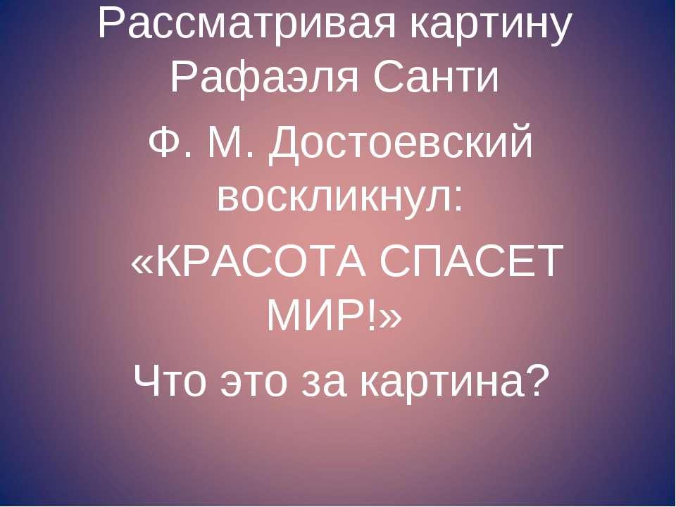 Рассматривая картину Рафаэля Санти Ф. М. Достоевский воскликнул: «КРАСОТА СПА...