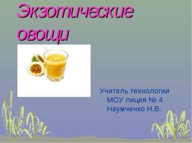 Экзотические овощи Учитель технологии МОУ лицея № 4 Наумченко Н.В.