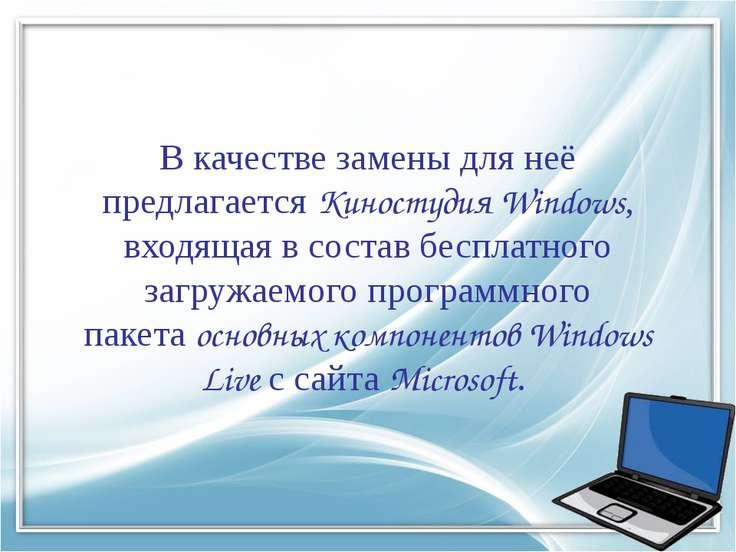 В качестве замены для неё предлагаетсяКиностудия Windows, входящая в состав ...