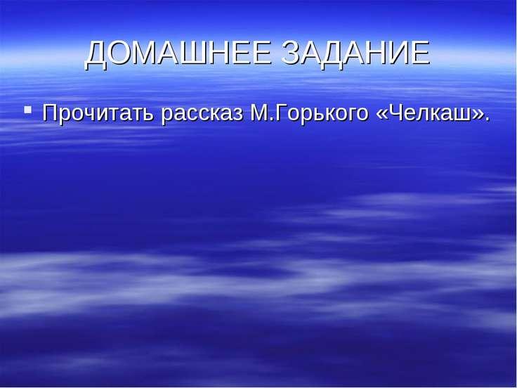 ДОМАШНЕЕ ЗАДАНИЕ Прочитать рассказ М.Горького «Челкаш».