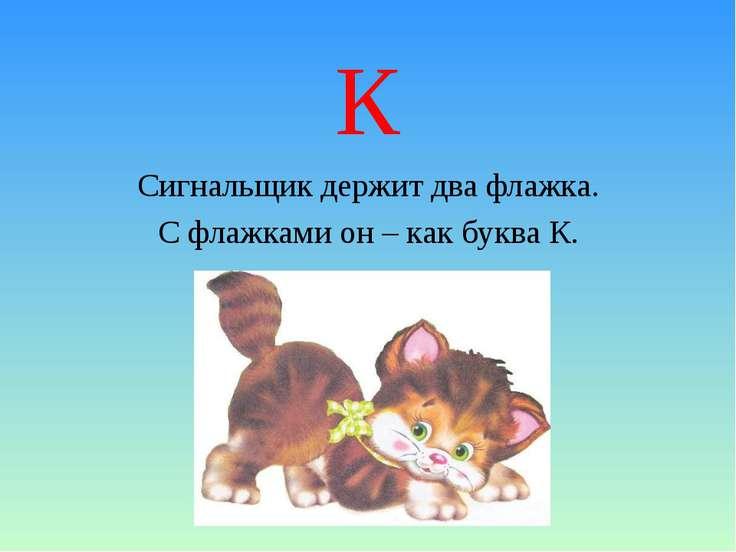 К Сигнальщик держит два флажка. С флажками он – как буква К.