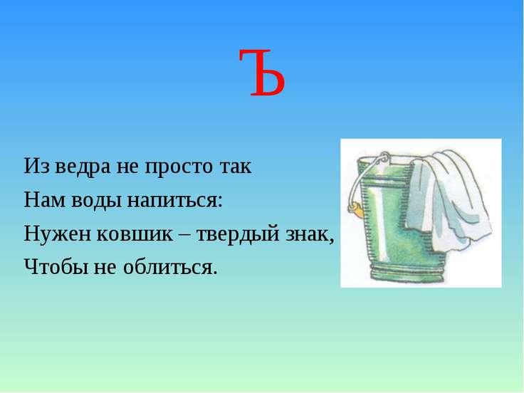 Ъ Из ведра не просто так Нам воды напиться: Нужен ковшик – твердый знак, Чтоб...
