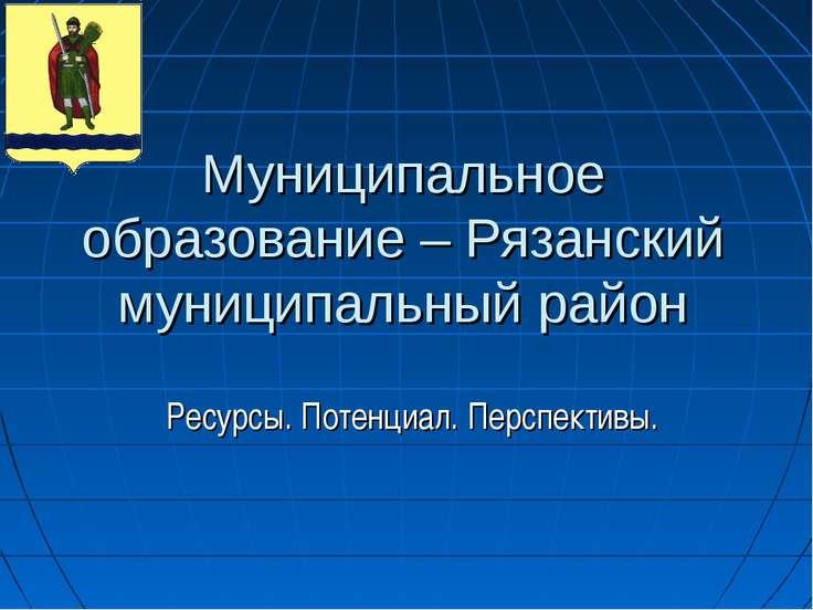 Муниципальное образование – Рязанский муниципальный район Ресурсы. Потенциал....