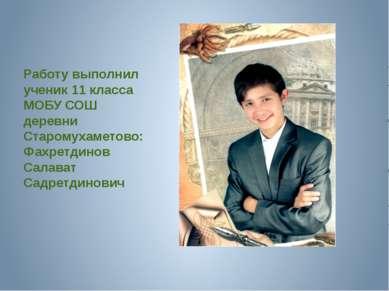 Работу выполнил ученик 11 класса МОБУ СОШ деревни Старомухаметово: Фахретдино...