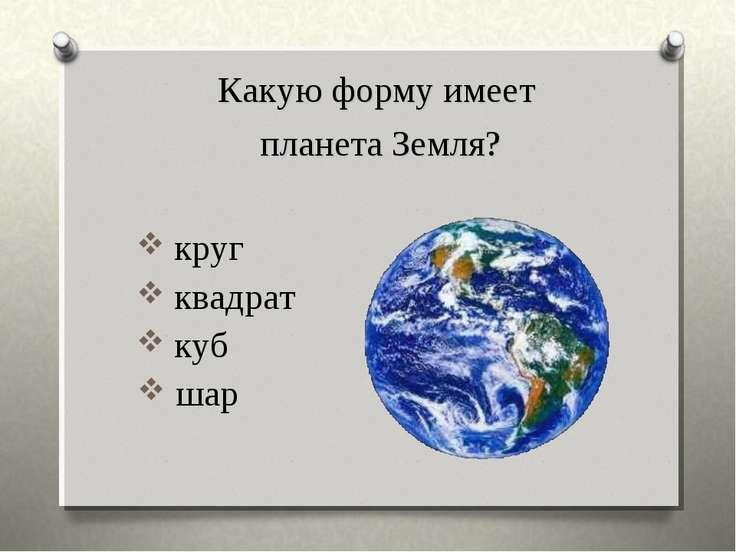 круг квадрат куб Какую форму имеет планета Земля? шар