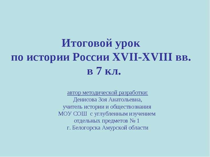 Итоговой урок по истории России XVII-XVIII вв. в 7 кл. автор методической раз...