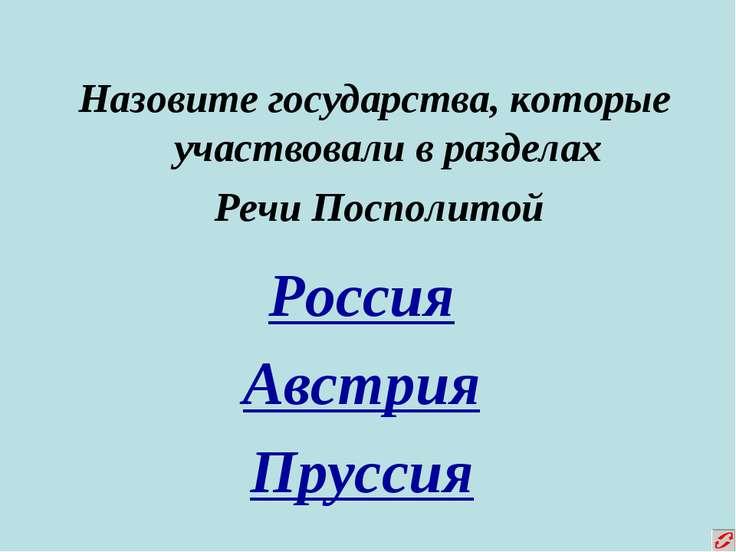 Назовите государства, которые участвовали в разделах Речи Посполитой Россия А...