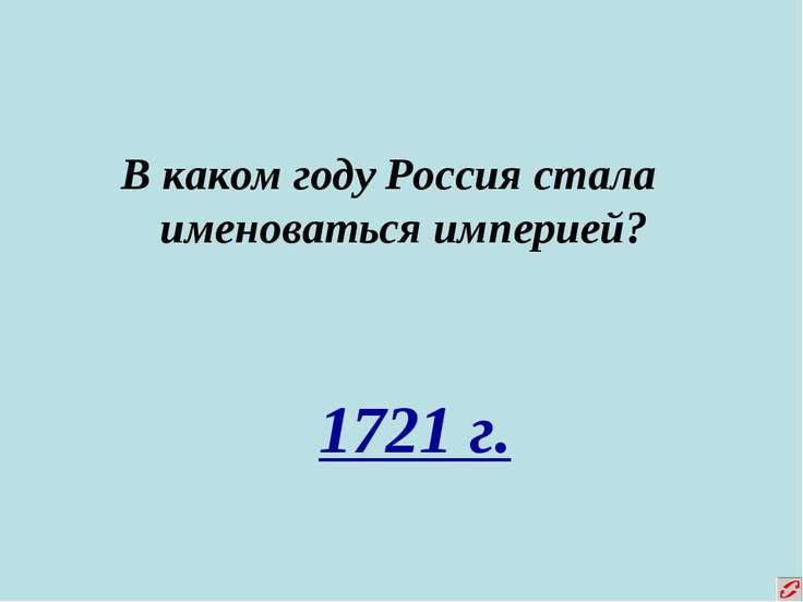 В каком году Россия стала именоваться империей? 1721 г.