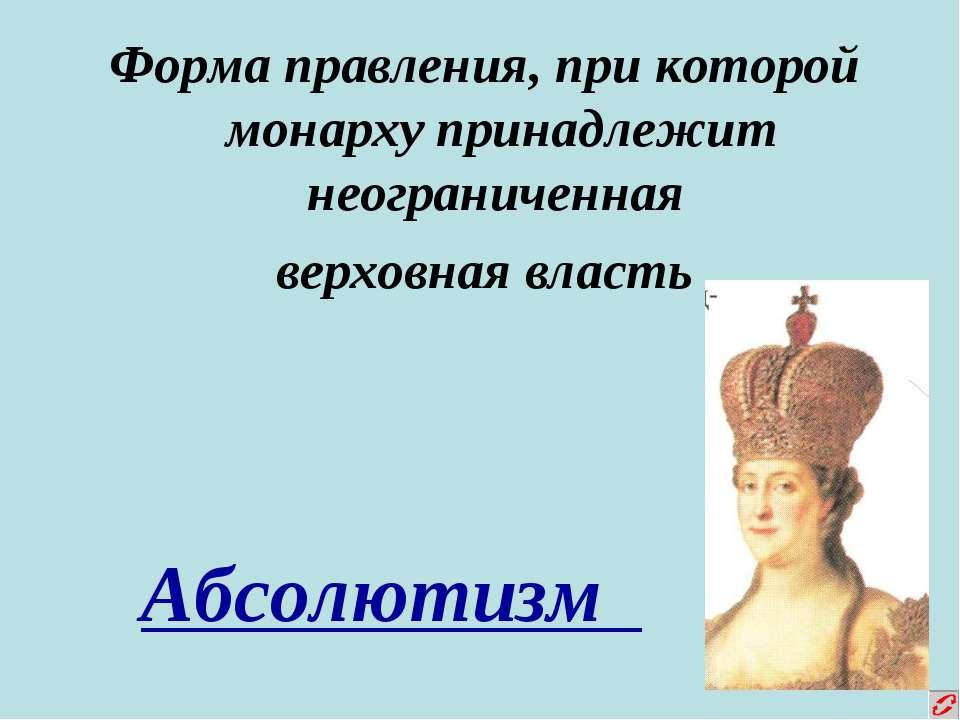 Форма правления, при которой монарху принадлежит неограниченная верховная вла...