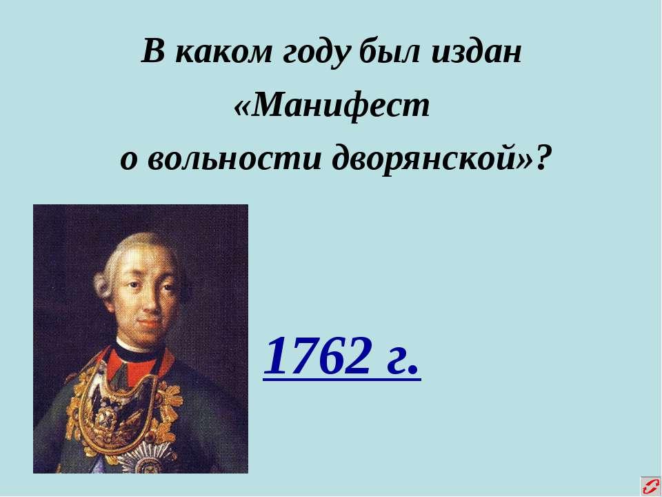 В каком году был издан «Манифест о вольности дворянской»? 1762 г.