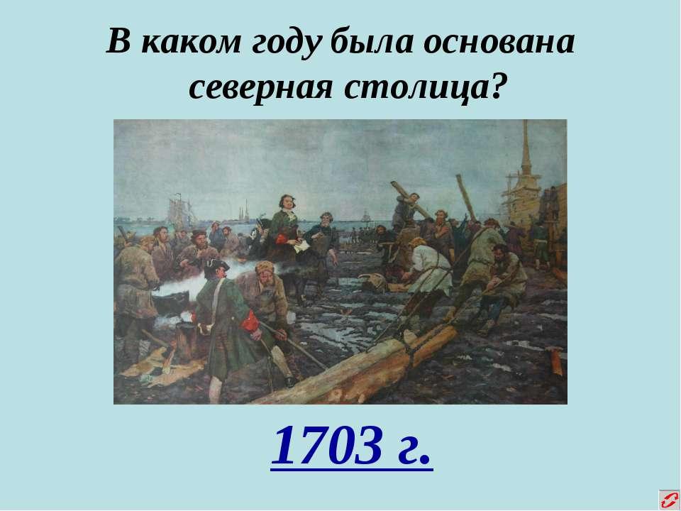В каком году была основана северная столица? 1703 г.