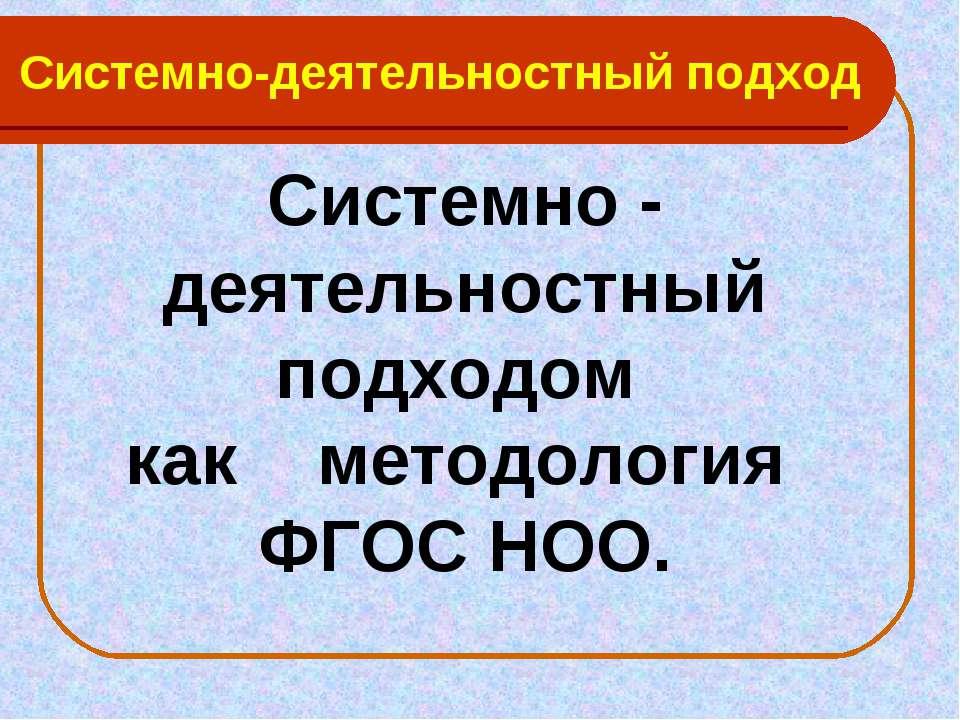 Системно-деятельностный подход Системно - деятельностный подходом как методол...