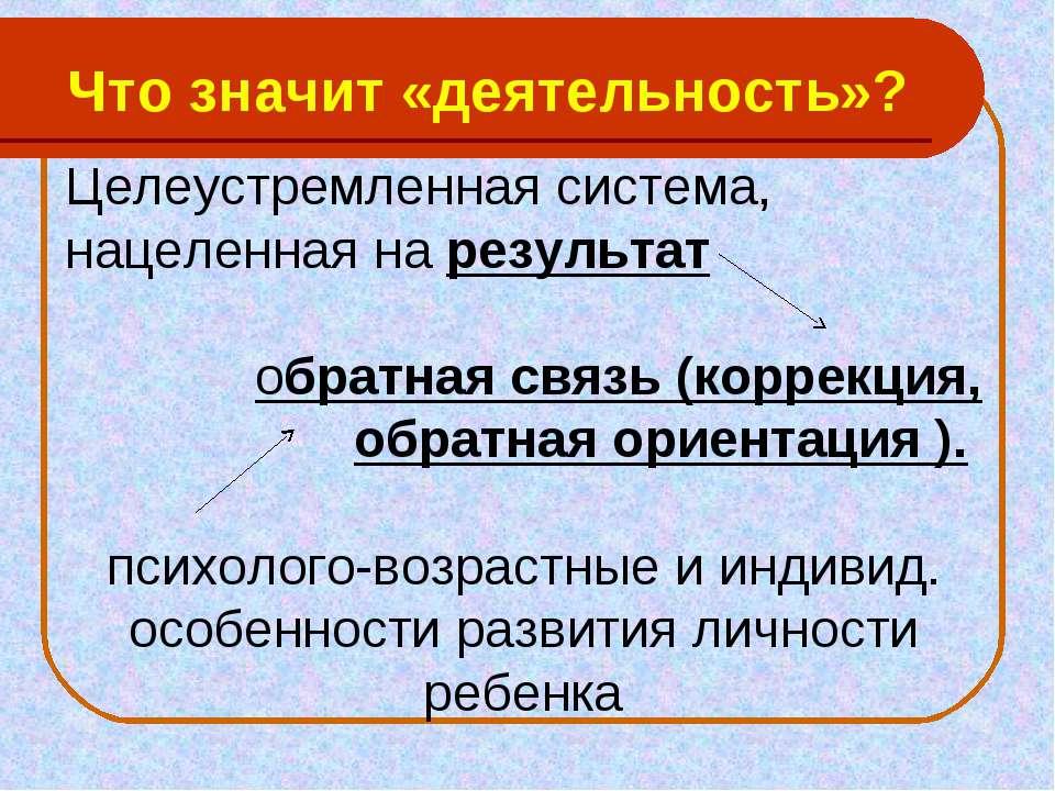 Что значит «деятельность»? Целеустремленная система, нацеленная на результат ...