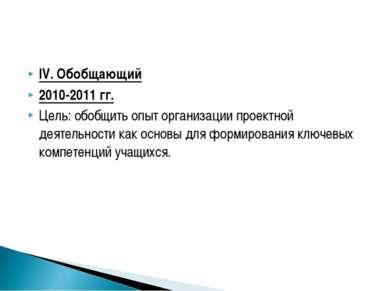 IV. Обобщающий 2010-2011 гг. Цель: обобщить опыт организации проектной деятел...