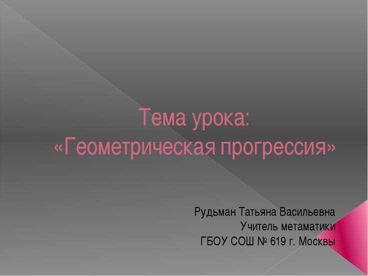 Тема урока: «Геометрическая прогрессия» Рудьман Татьяна Васильевна Учитель ме...