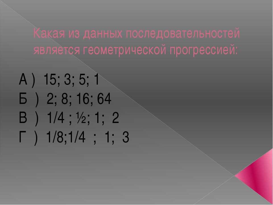 Какая из данных последовательностей является геометрической прогрессией: А ) ...