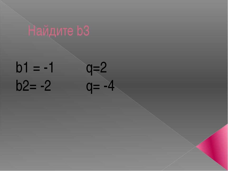 Найдите b3 b1 = -1 q=2 b2= -2 q= -4