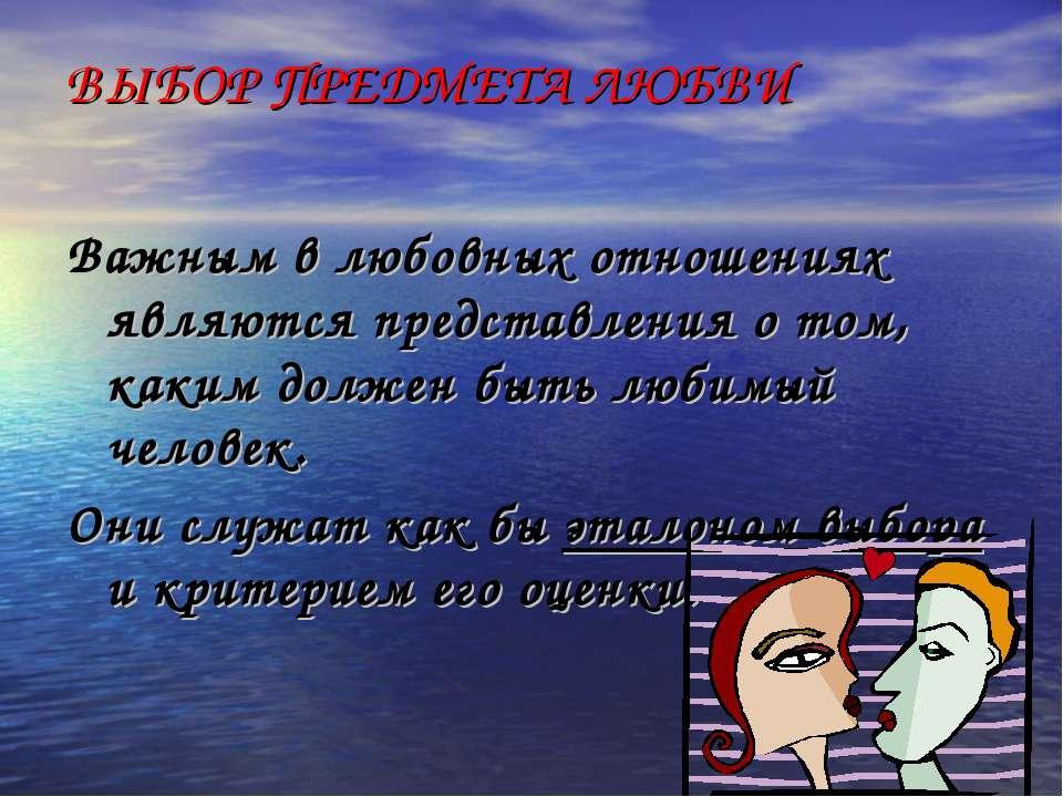 ВЫБОР ПРЕДМЕТА ЛЮБВИ Важным в любовных отношениях являются представления о то...