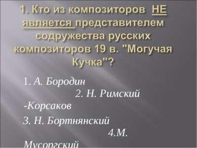 1. А. Бородин 2. Н. Римский -Корсаков 3. Н. Бортнянский 4.М. Мусоргский