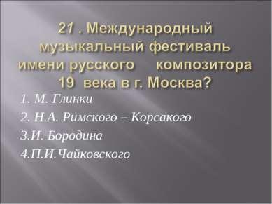 1. М. Глинки 2. Н.А. Римского – Корсакого 3.И. Бородина 4.П.И.Чайковского