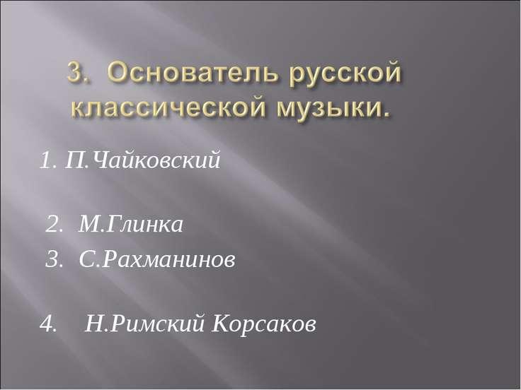 1. П.Чайковский 2. М.Глинка 3. С.Рахманинов 4. Н.Римский Корсаков