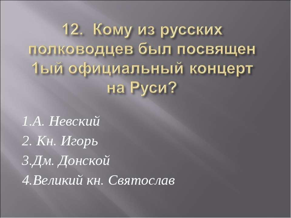 1.А. Невский 2. Кн. Игорь 3.Дм. Донской 4.Великий кн. Святослав