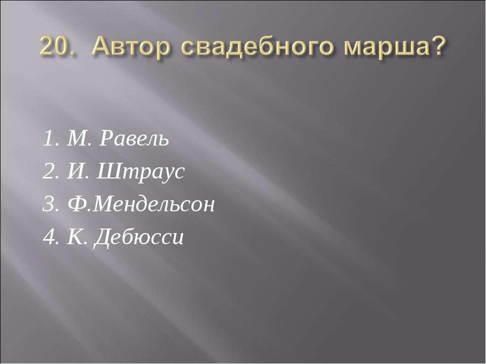 1. М. Равель 2. И. Штраус 3. Ф.Мендельсон 4. К. Дебюсси