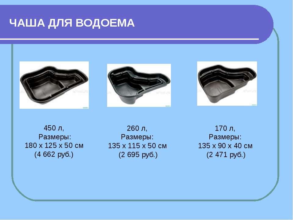ЧАША ДЛЯ ВОДОЕМА 450 л, Размеры: 180 х 125 х 50 см (4 662 руб.) 260 л, Размер...