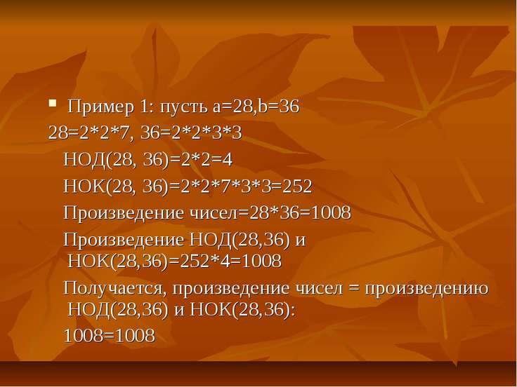 Пример 1: пусть а=28,b=36 28=2*2*7, 36=2*2*3*3 НОД(28, 36)=2*2=4 НОК(28, 36)=...