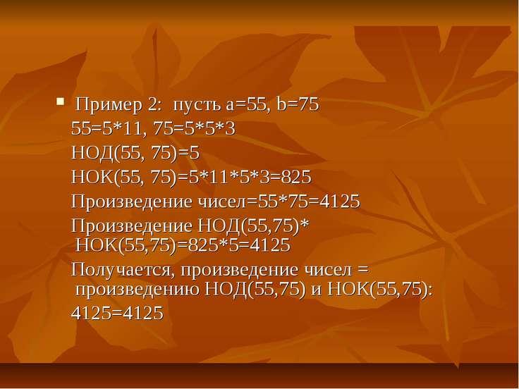 Пример 2: пусть а=55, b=75 55=5*11, 75=5*5*3 НОД(55, 75)=5 НОК(55, 75)=5*11*5...
