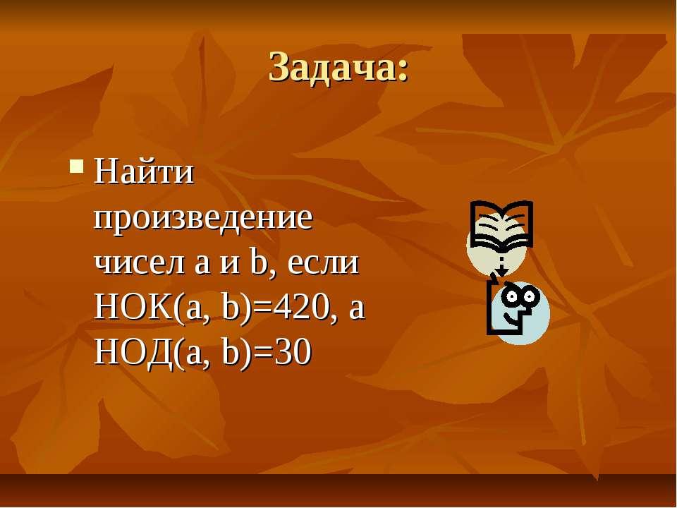 Задача: Найти произведение чисел a и b, если НОК(a, b)=420, а НОД(a, b)=30