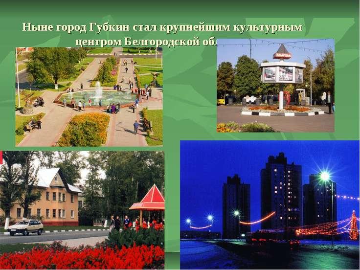 Ныне город Губкин стал крупнейшим культурным центром Белгородской области.
