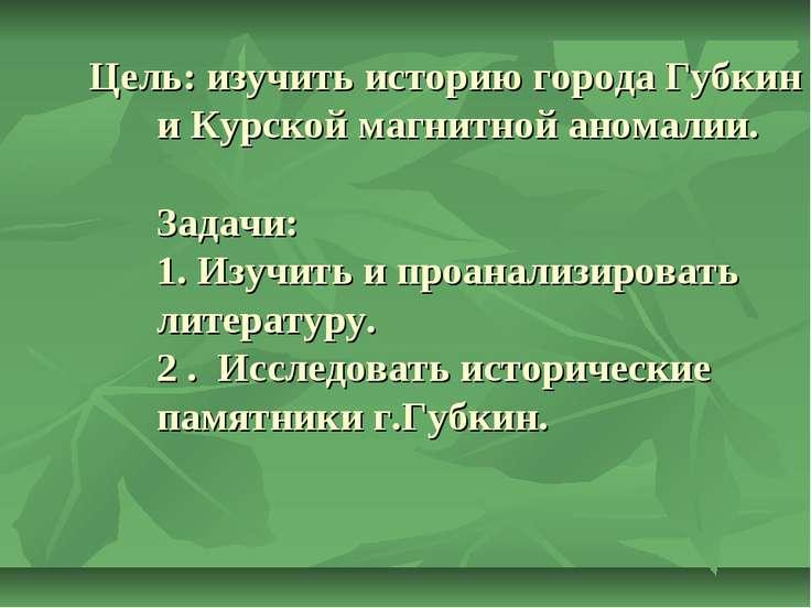 Цель: изучить историю города Губкин и Курской магнитной аномалии. Задачи: 1. ...